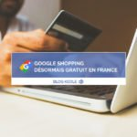Google Shopping désormais gratuit en France